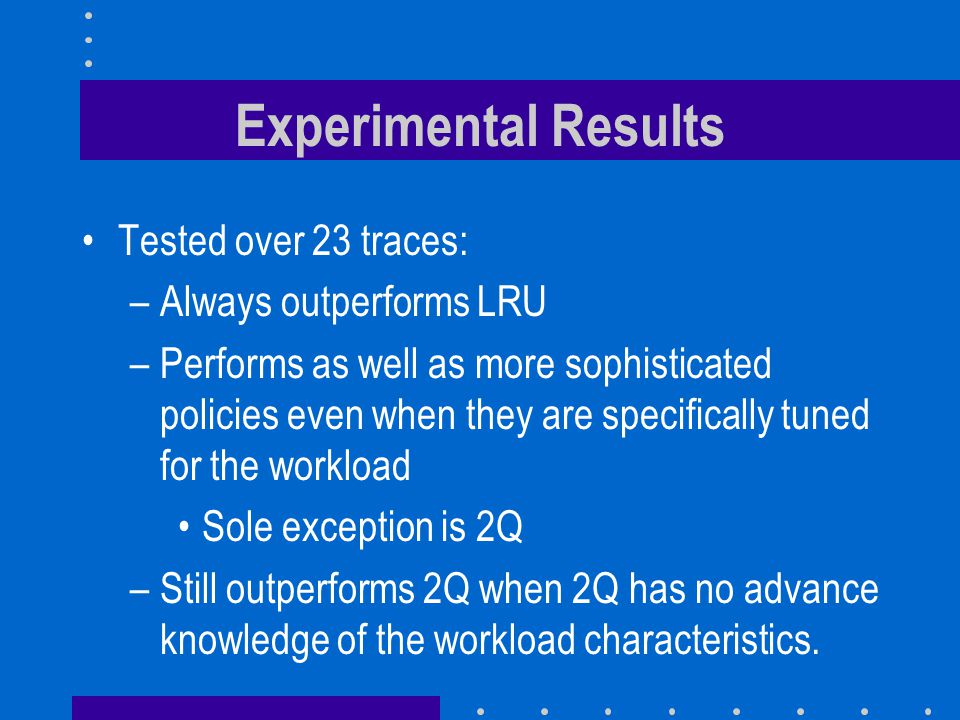 Experimental Results Tested over 23 traces: Always outperforms LRU