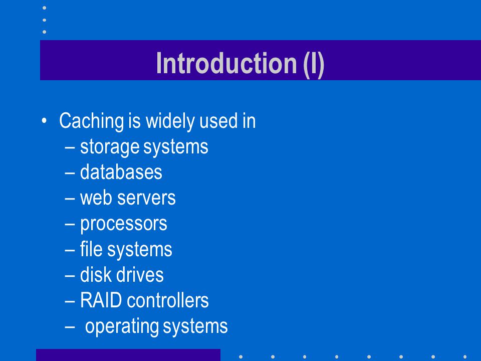 Introduction (I) Caching is widely used in storage systems databases