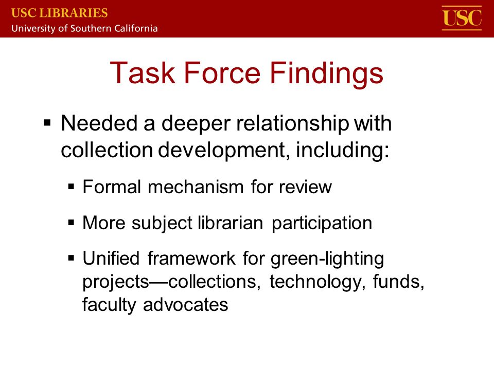 Task Force Findings Needed a deeper relationship with collection development, including: Formal mechanism for review.