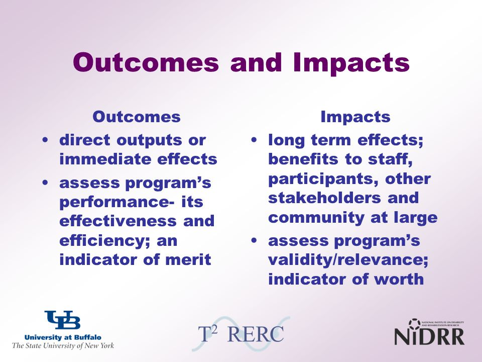 Outcomes and Impacts Outcomes direct outputs or immediate effects