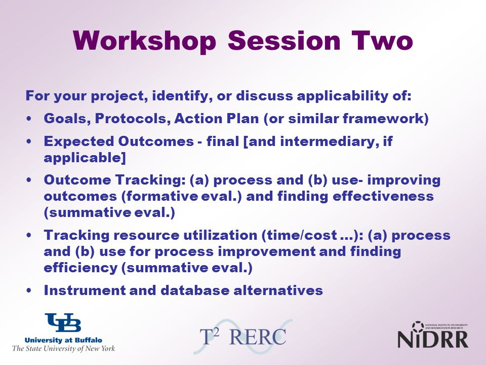 Workshop Session Two For your project, identify, or discuss applicability of: Goals, Protocols, Action Plan (or similar framework)