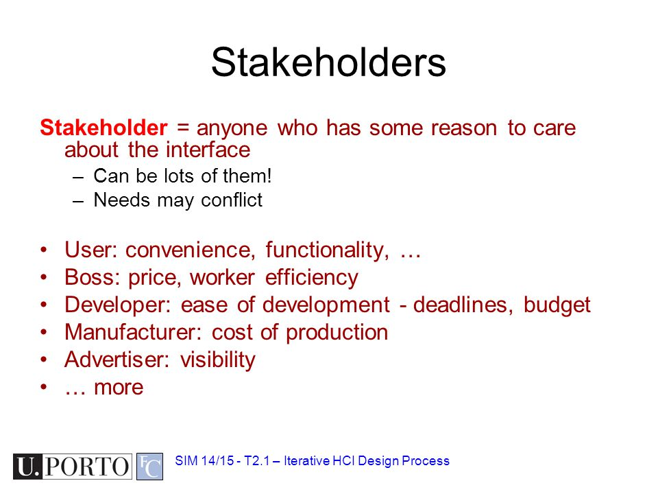 Stakeholders Stakeholder = anyone who has some reason to care about the interface. Can be lots of them!