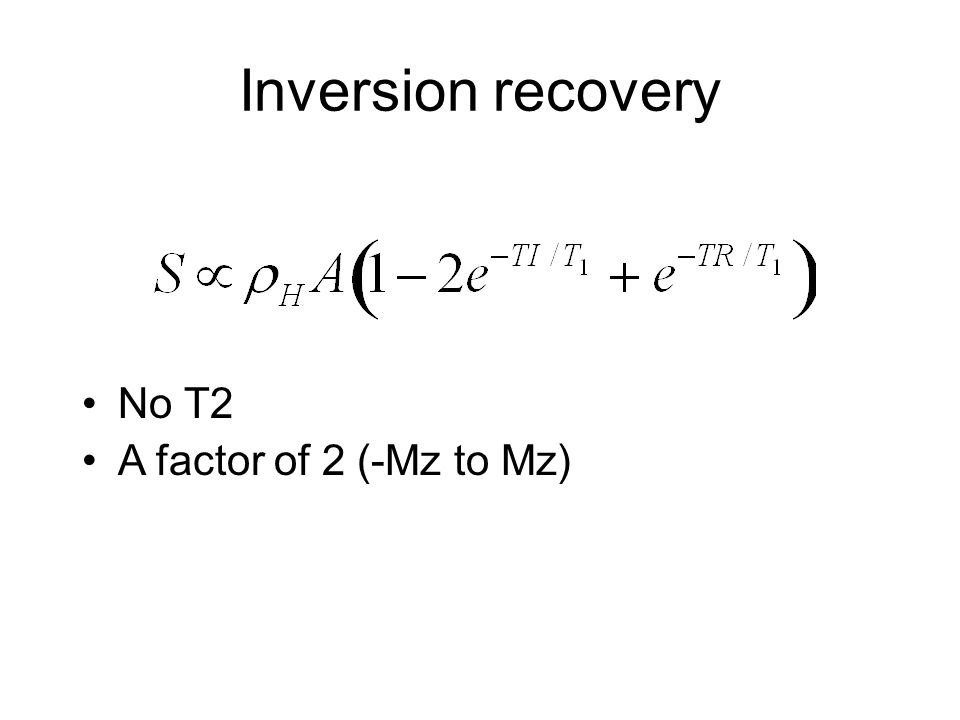 Inversion recovery No T2 A factor of 2 (-Mz to Mz)