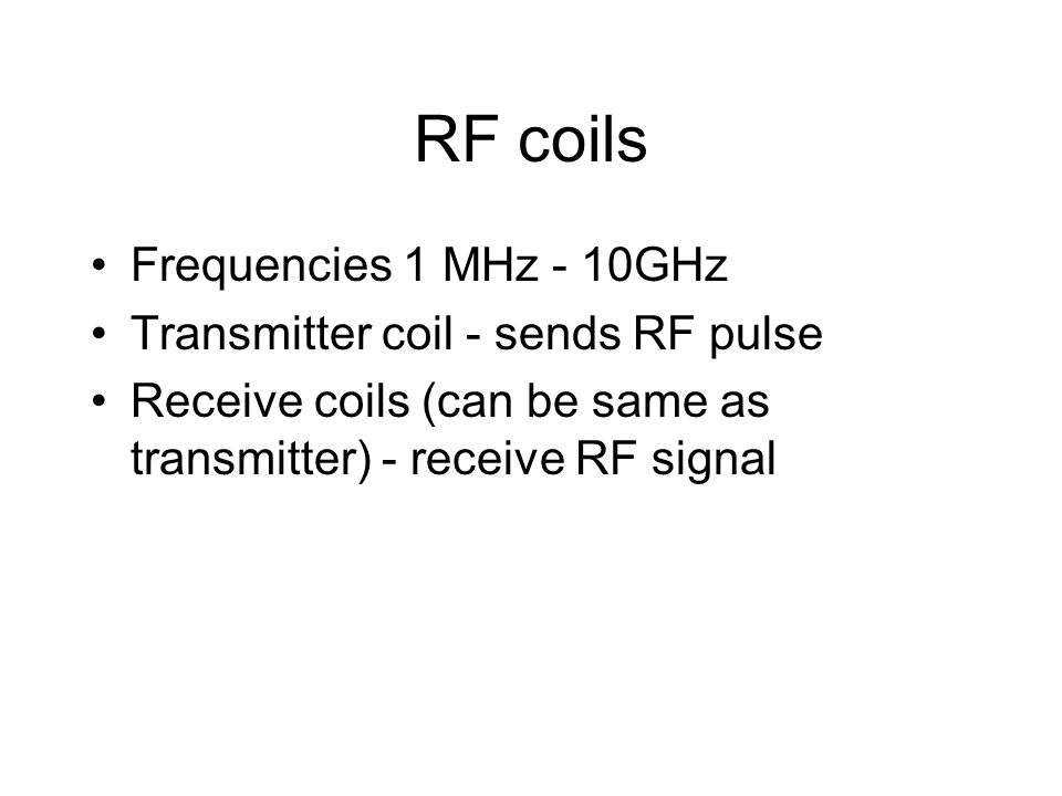 RF coils Frequencies 1 MHz - 10GHz Transmitter coil - sends RF pulse