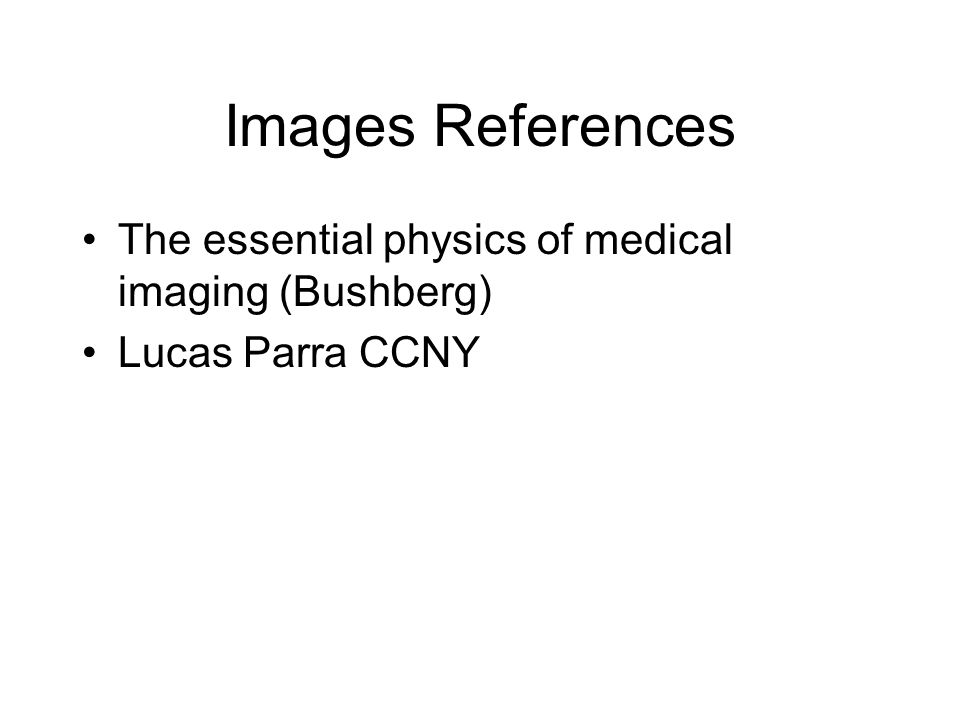 Images References The essential physics of medical imaging (Bushberg)
