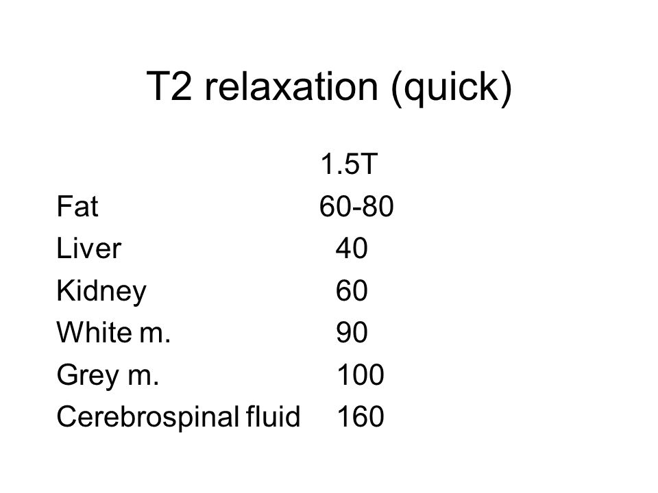 T2 relaxation (quick) 1.5T Fat 60-80 Liver 40 Kidney 60 White m. 90
