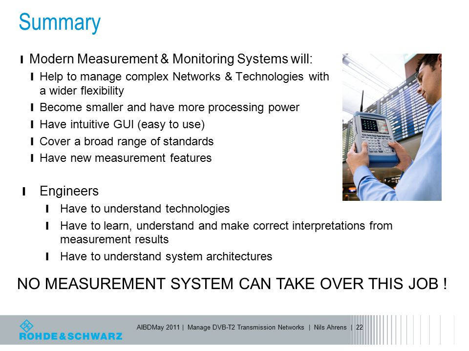Summary NO MEASUREMENT SYSTEM CAN TAKE OVER THIS JOB ! Engineers