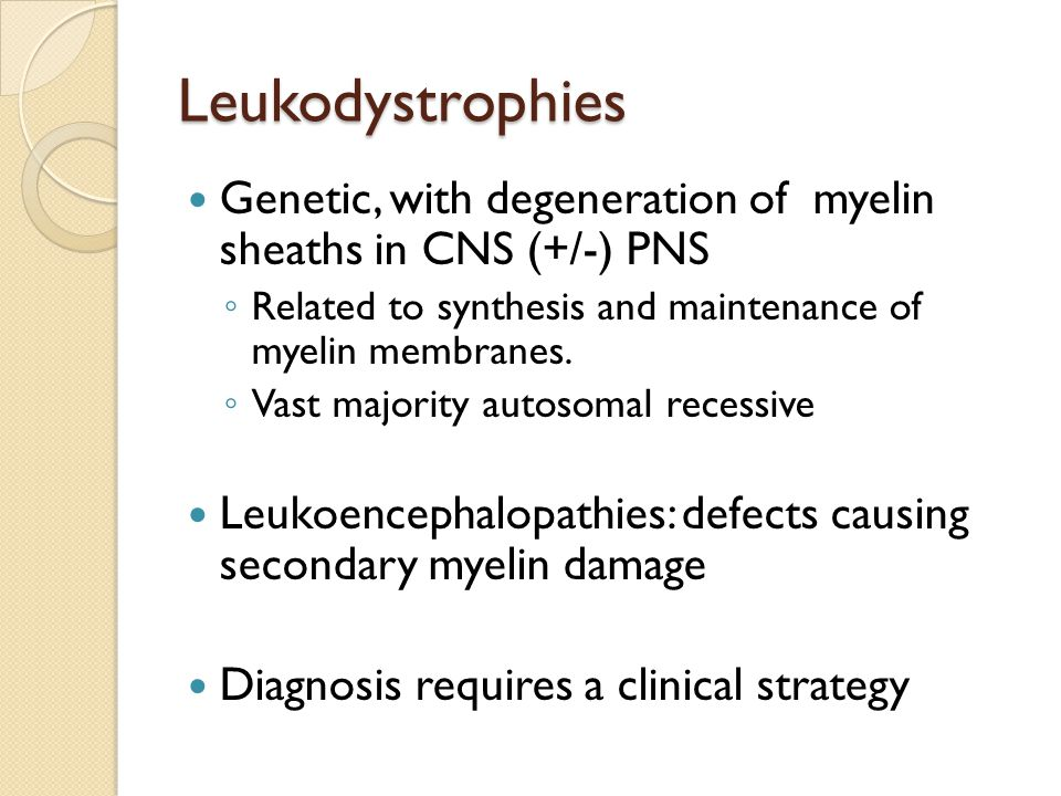 Leukodystrophies Genetic, with degeneration of myelin sheaths in CNS (+/-) PNS. Related to synthesis and maintenance of myelin membranes.