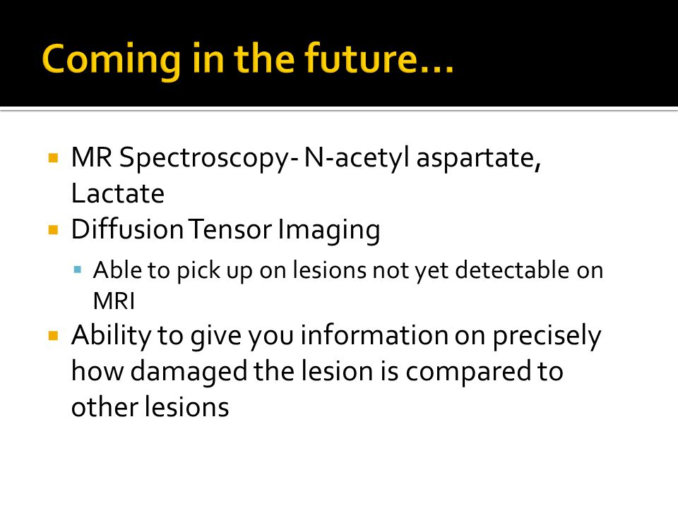 Coming in the future… MR Spectroscopy- N-acetyl aspartate, Lactate
