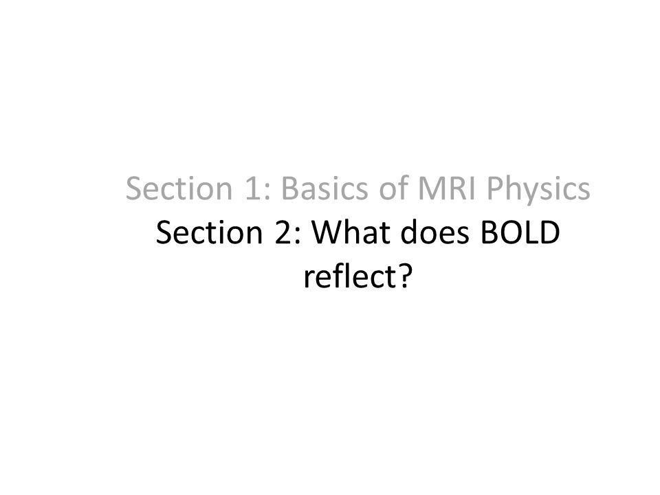 Section 1: Basics of MRI Physics Section 2: What does BOLD reflect