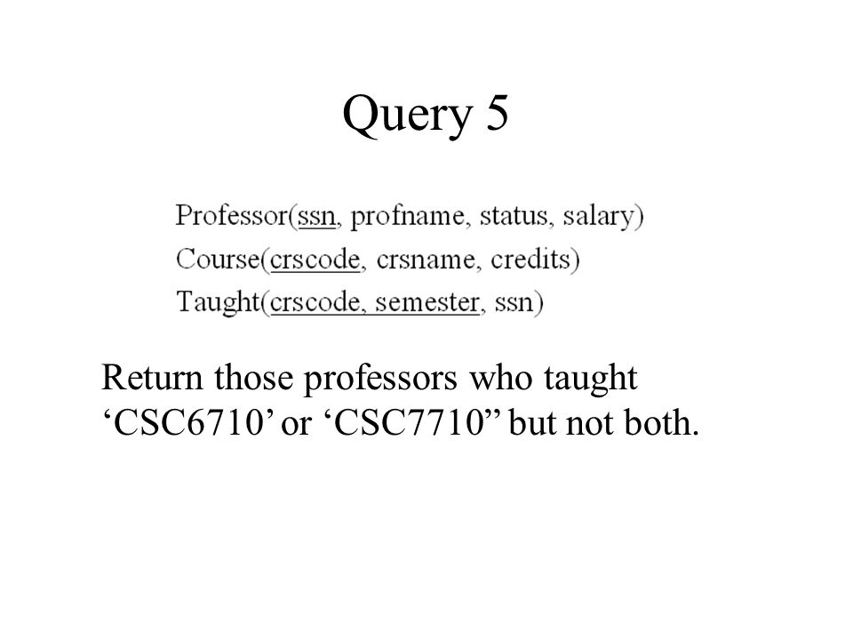 Query 5 Return those professors who taught 'CSC6710' or 'CSC7710 but not both.