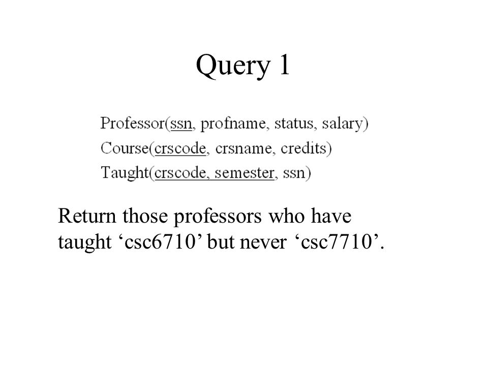 Query 1 Return those professors who have taught 'csc6710' but never 'csc7710'.