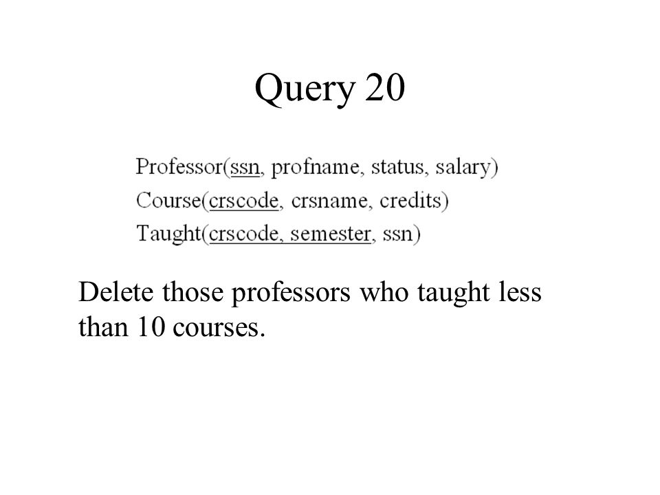 Query 20 Delete those professors who taught less than 10 courses.