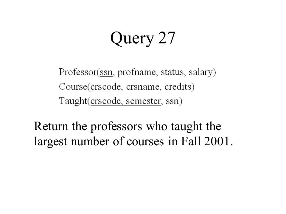 Query 27 Return the professors who taught the largest number of courses in Fall 2001.