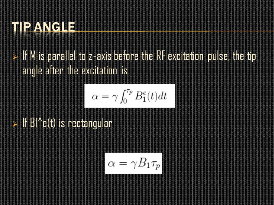 Tip Angle If M is parallel to z-axis before the RF excitation pulse, the tip angle after the excitation is.