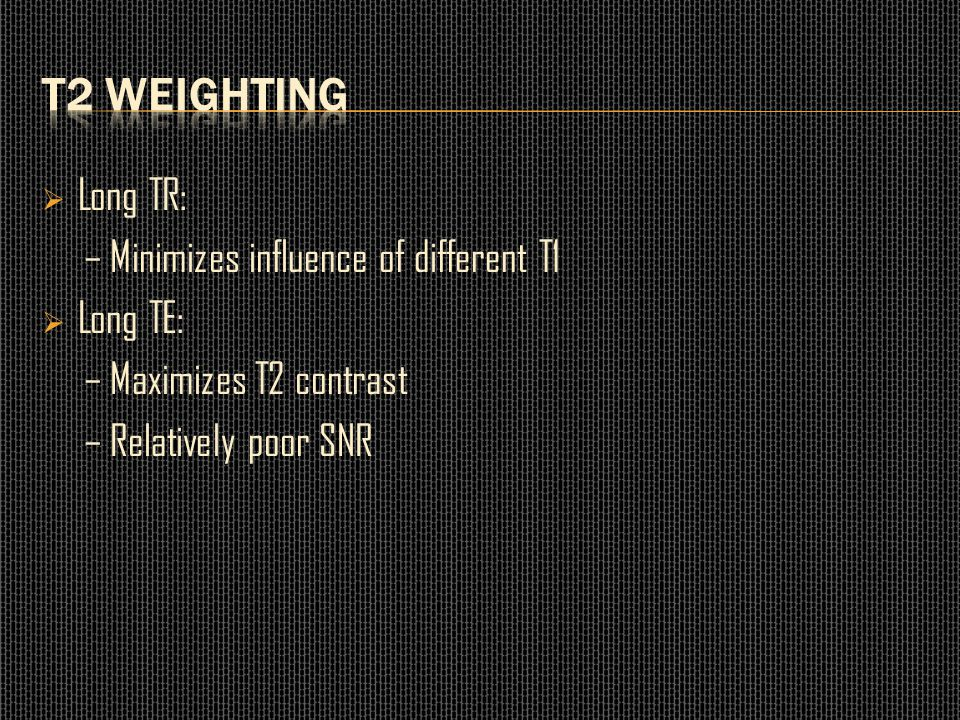 T2 weighting Long TR: – Minimizes influence of different T1 Long TE: