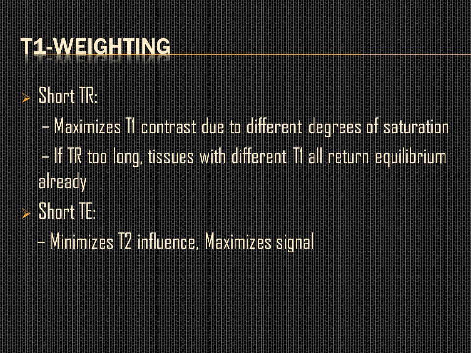 T1-weighting Short TR: – Maximizes T1 contrast due to different degrees of saturation.