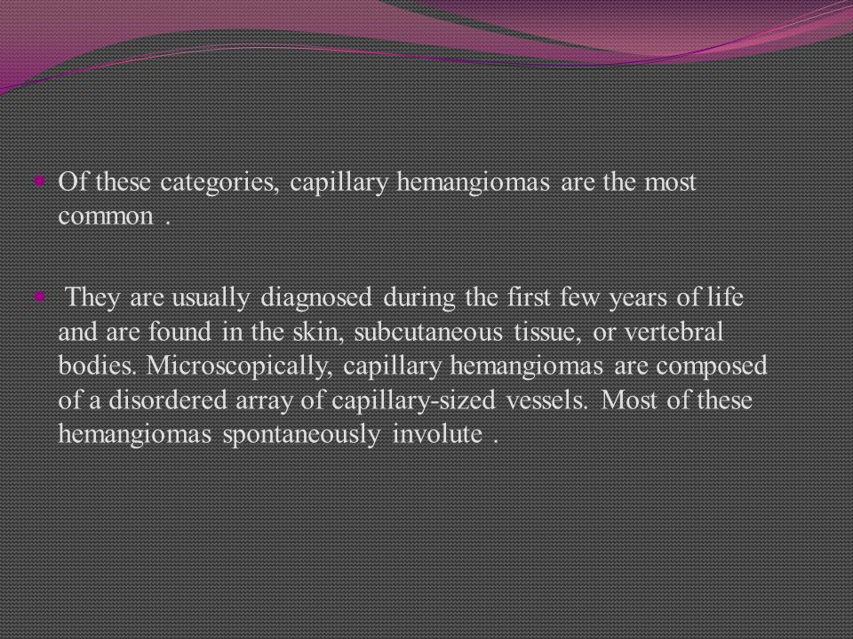 Of these categories, capillary hemangiomas are the most common .