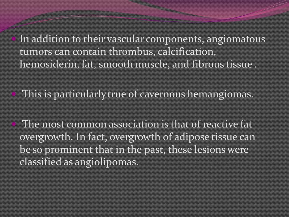 In addition to their vascular components, angiomatous tumors can contain thrombus, calcification, hemosiderin, fat, smooth muscle, and fibrous tissue .