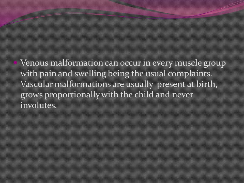 Venous malformation can occur in every muscle group with pain and swelling being the usual complaints.