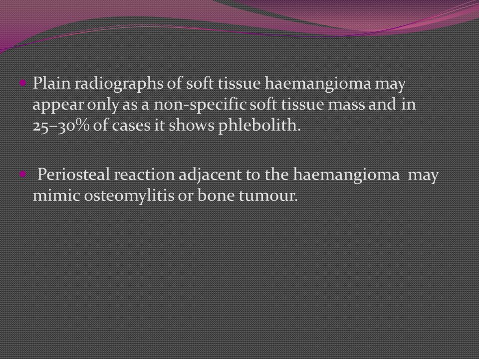 Plain radiographs of soft tissue haemangioma may appear only as a non-specific soft tissue mass and in 25–30% of cases it shows phlebolith.