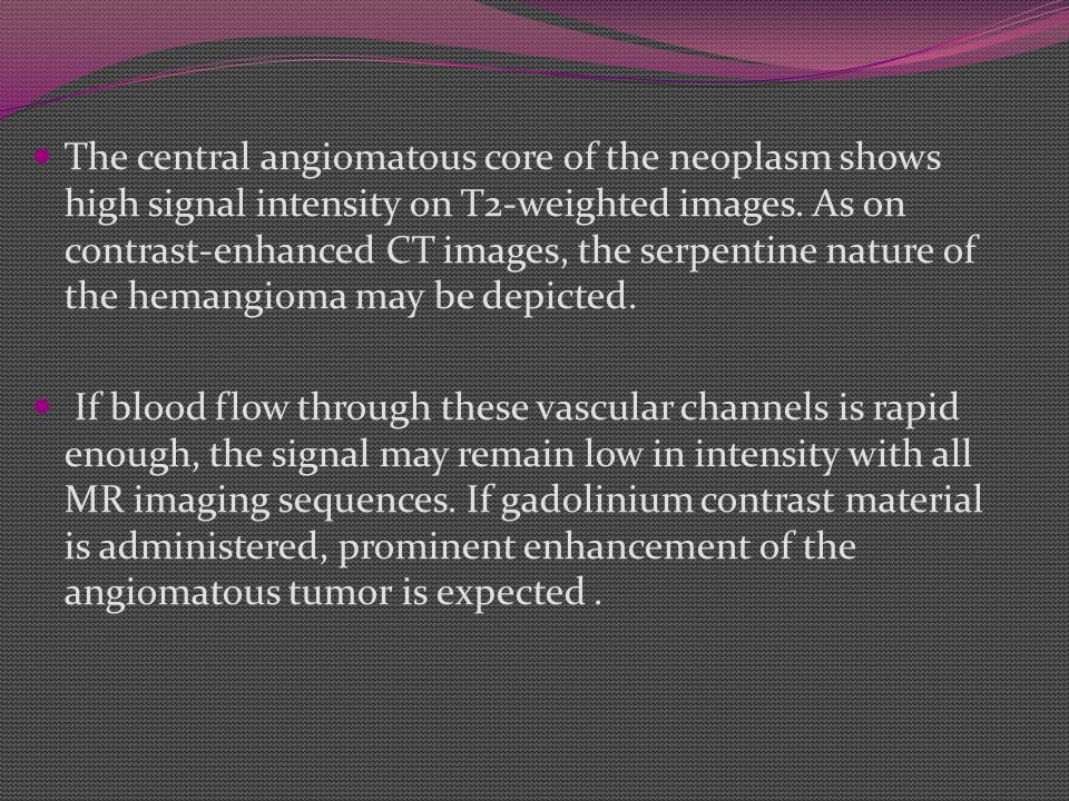 The central angiomatous core of the neoplasm shows high signal intensity on T2-weighted images. As on contrast-enhanced CT images, the serpentine nature of the hemangioma may be depicted.