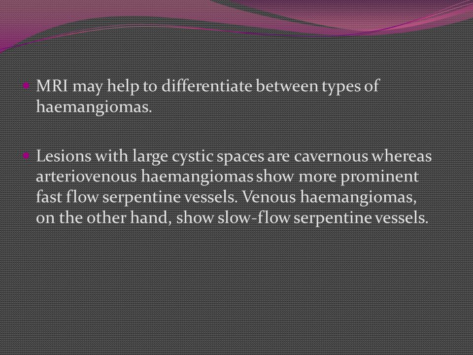 MRI may help to differentiate between types of haemangiomas.