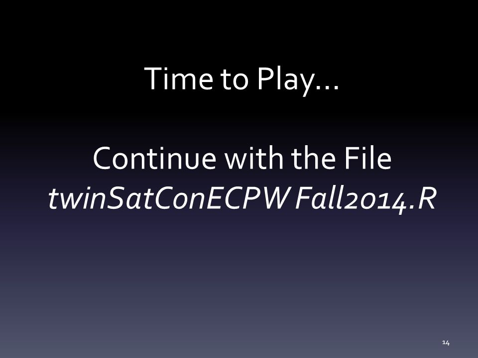 Time to Play... Continue with the File twinSatConECPW Fall2014.R