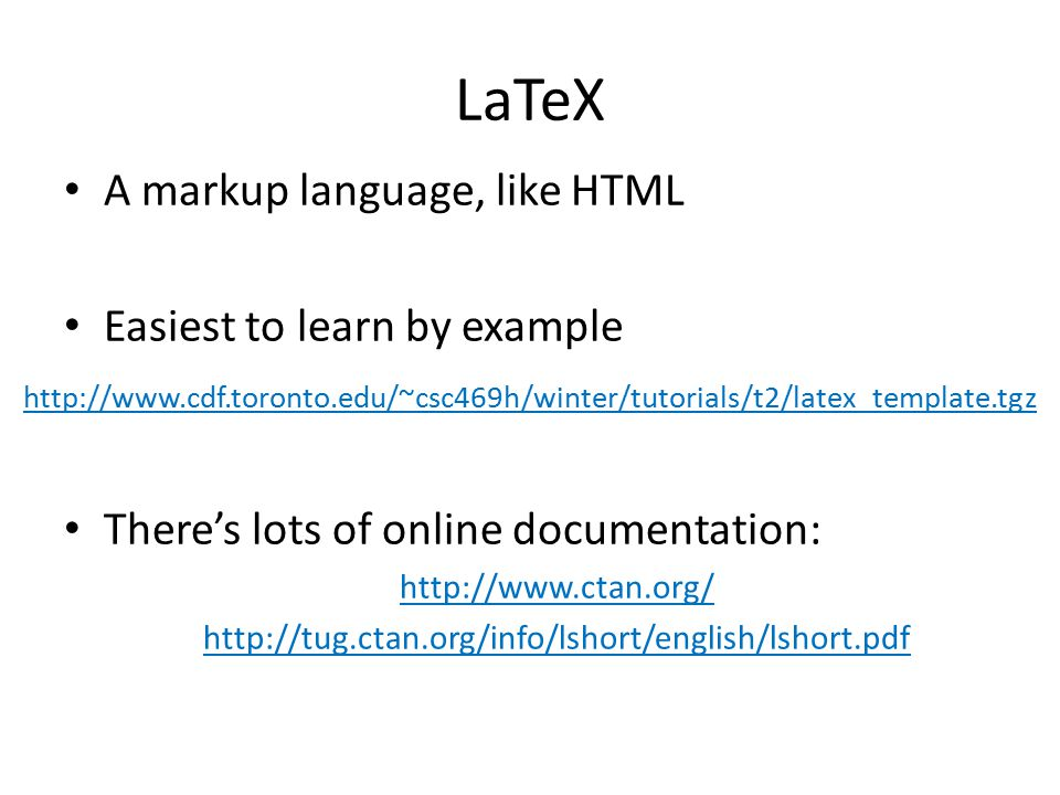 LaTeX A markup language, like HTML Easiest to learn by example