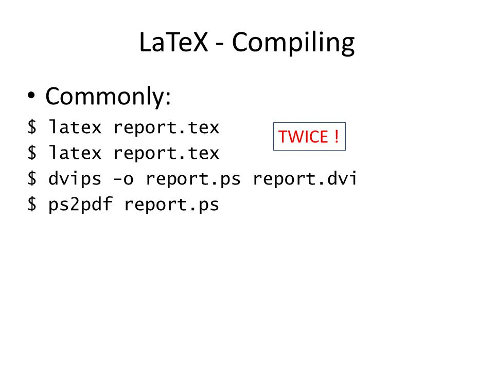 LaTeX - Compiling Commonly: TWICE ! $ latex report.tex