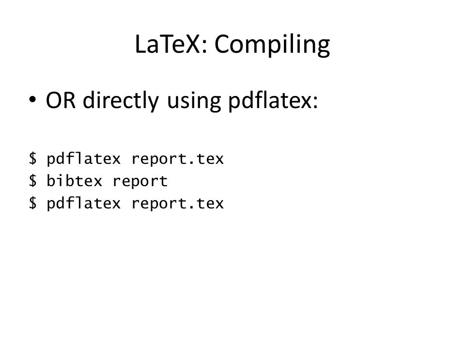 LaTeX: Compiling OR directly using pdflatex: $ pdflatex report.tex