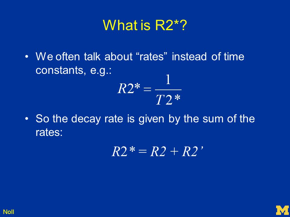 What is R2* We often talk about rates instead of time constants, e.g.: So the decay rate is given by the sum of the rates: