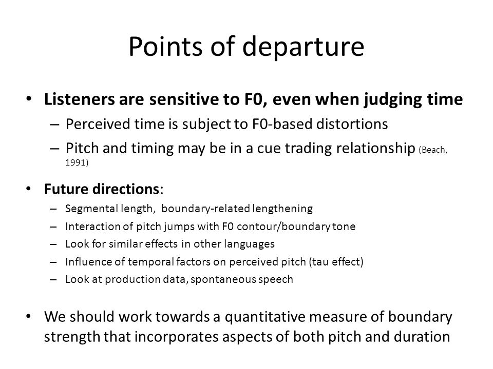 Points of departure Listeners are sensitive to F0, even when judging time. Perceived time is subject to F0-based distortions.