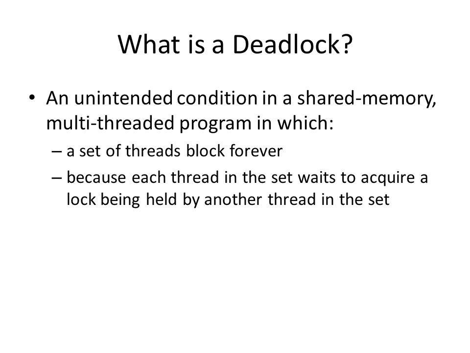 What is a Deadlock An unintended condition in a shared-memory, multi-threaded program in which: a set of threads block forever.