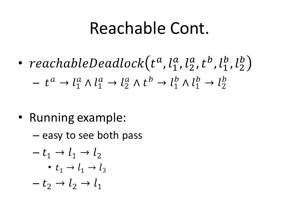 Reachable Cont. 𝑟𝑒𝑎𝑐ℎ𝑎𝑏𝑙𝑒𝐷𝑒𝑎𝑑𝑙𝑜𝑐𝑘 𝑡 𝑎 , 𝑙 1 𝑎 , 𝑙 2 𝑎 , 𝑡 𝑏 , 𝑙 1 𝑏 , 𝑙 2 𝑏. 𝑡 𝑎 → 𝑙 1 𝑎 ∧ 𝑙 1 𝑎 → 𝑙 2 𝑎 ∧ 𝑡 𝑏 → 𝑙 1 𝑏 ∧ 𝑙 1 𝑏 → 𝑙 2 𝑏.