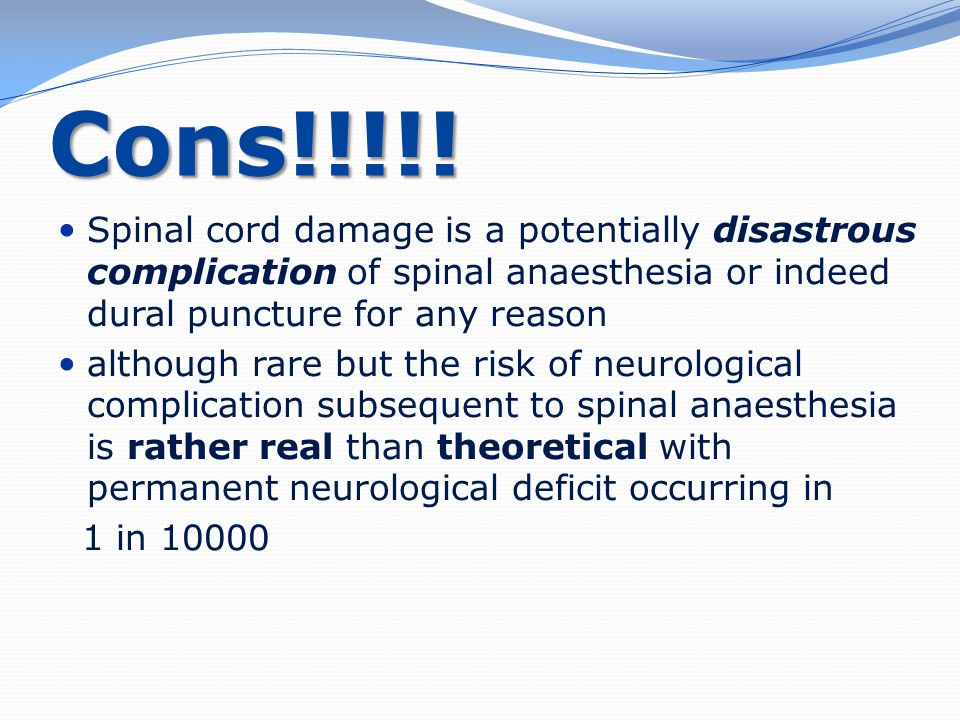 Cons!!!!! Spinal cord damage is a potentially disastrous complication of spinal anaesthesia or indeed dural puncture for any reason.
