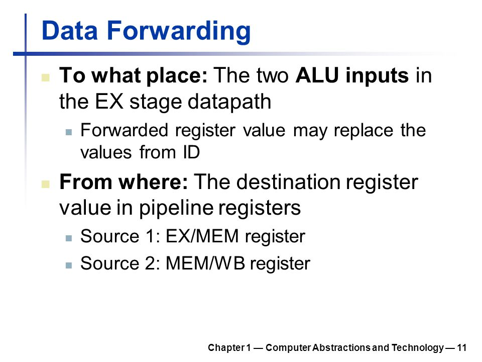 Data Forwarding To what place: The two ALU inputs in the EX stage datapath. Forwarded register value may replace the values from ID.