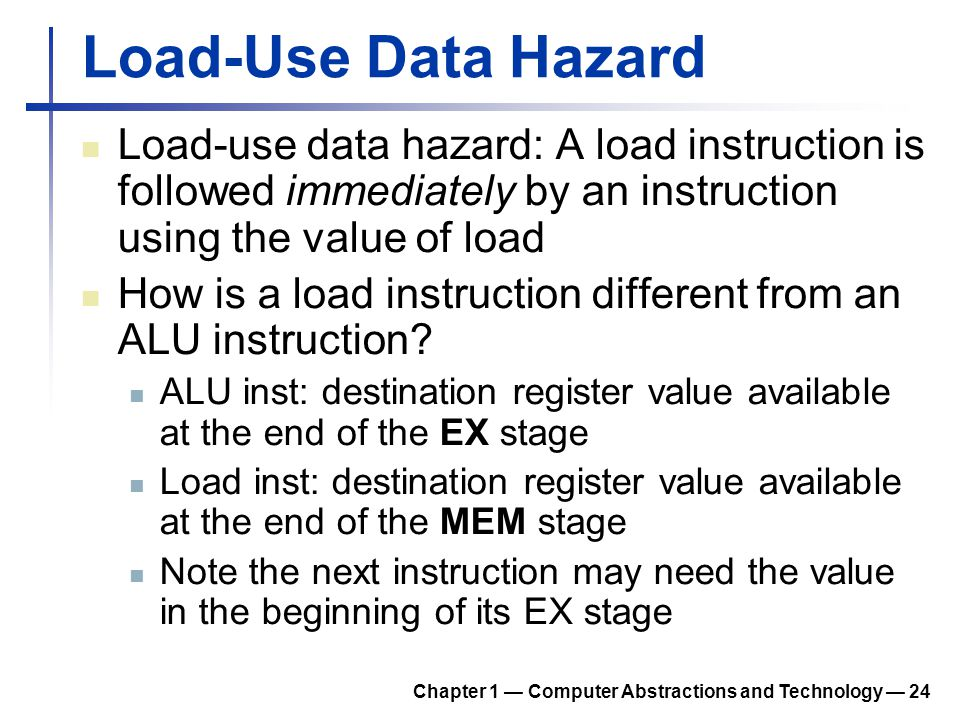 Load-Use Data Hazard Load-use data hazard: A load instruction is followed immediately by an instruction using the value of load.