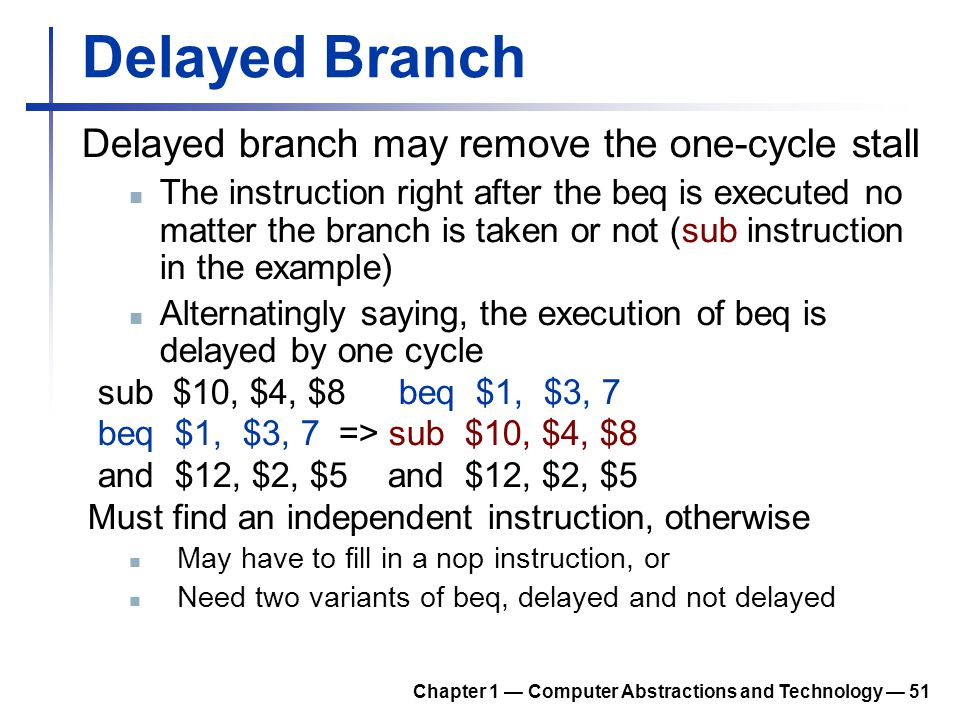 Delayed Branch Delayed branch may remove the one-cycle stall