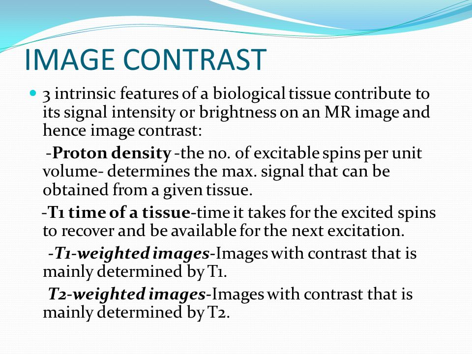 IMAGE CONTRAST 3 intrinsic features of a biological tissue contribute to its signal intensity or brightness on an MR image and hence image contrast: