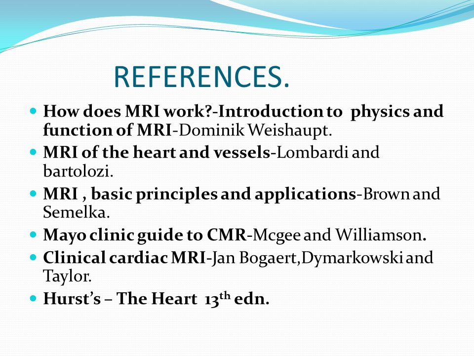 REFERENCES. How does MRI work -Introduction to physics and function of MRI-Dominik Weishaupt. MRI of the heart and vessels-Lombardi and bartolozi.