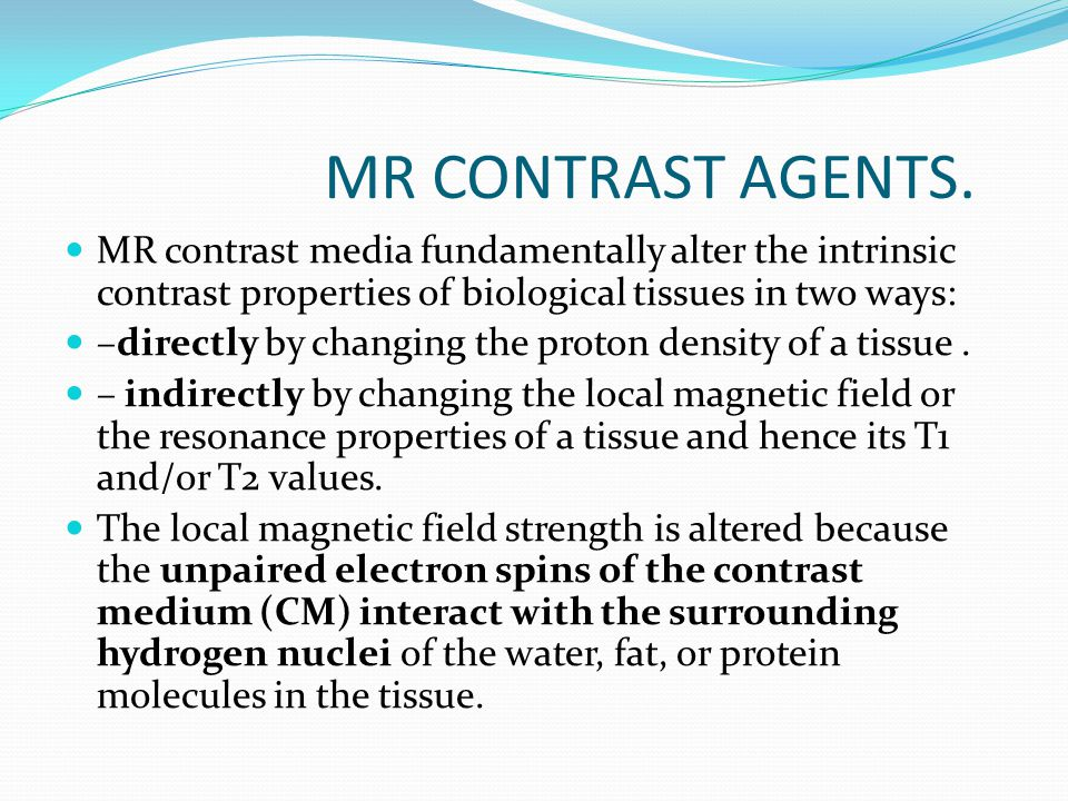 MR CONTRAST AGENTS. MR contrast media fundamentally alter the intrinsic contrast properties of biological tissues in two ways: