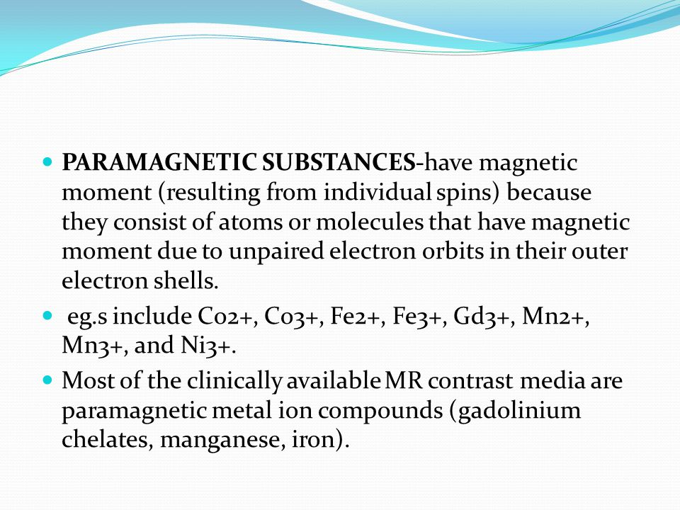 PARAMAGNETIC SUBSTANCES-have magnetic moment (resulting from individual spins) because they consist of atoms or molecules that have magnetic moment due to unpaired electron orbits in their outer electron shells.