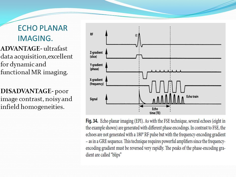 ECHO PLANAR IMAGING. ADVANTAGE- ultrafast data acquisition,excellent for dynamic and functional MR imaging.