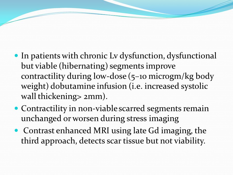 In patients with chronic Lv dysfunction, dysfunctional but viable (hibernating) segments improve contractility during low-dose (5–10 microgm/kg body weight) dobutamine infusion (i.e. increased systolic wall thickening> 2mm).