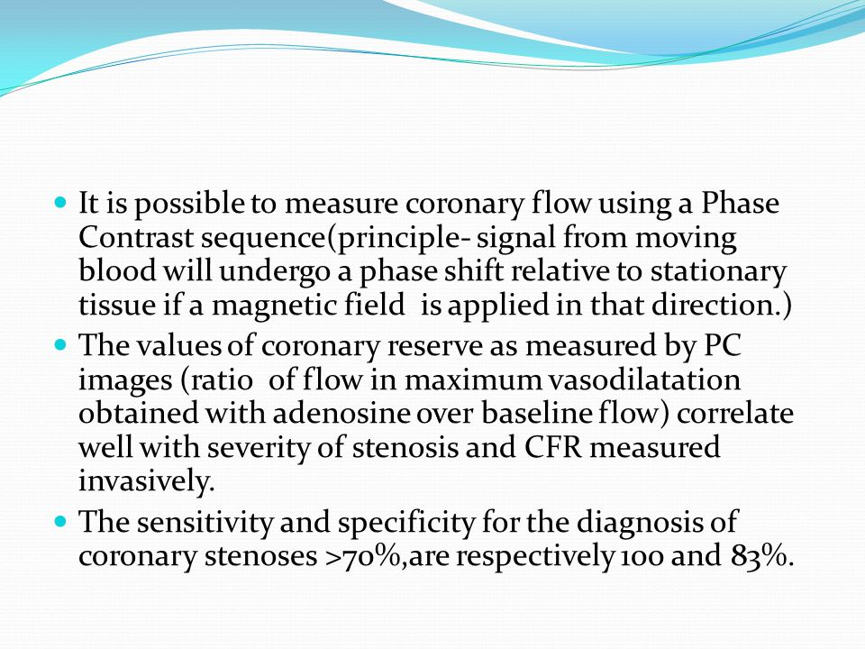 It is possible to measure coronary flow using a Phase Contrast sequence(principle- signal from moving blood will undergo a phase shift relative to stationary tissue if a magnetic field is applied in that direction.)