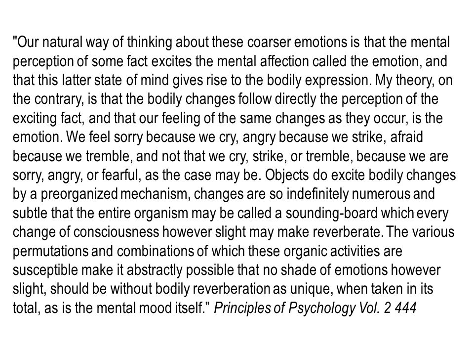 Our natural way of thinking about these coarser emotions is that the mental perception of some fact excites the mental affection called the emotion, and that this latter state of mind gives rise to the bodily expression.