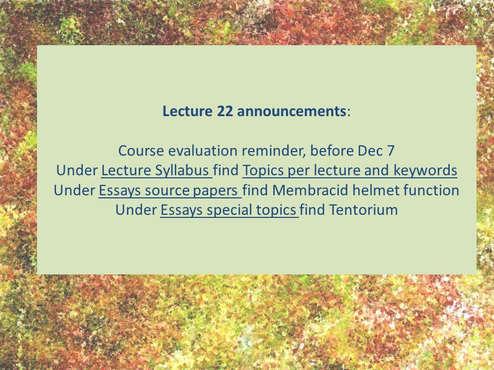 Lecture 22 announcements: Course evaluation reminder, before Dec 7 Under Lecture Syllabus find Topics per lecture and keywords Under Essays source papers find Membracid helmet function Under Essays special topics find Tentorium