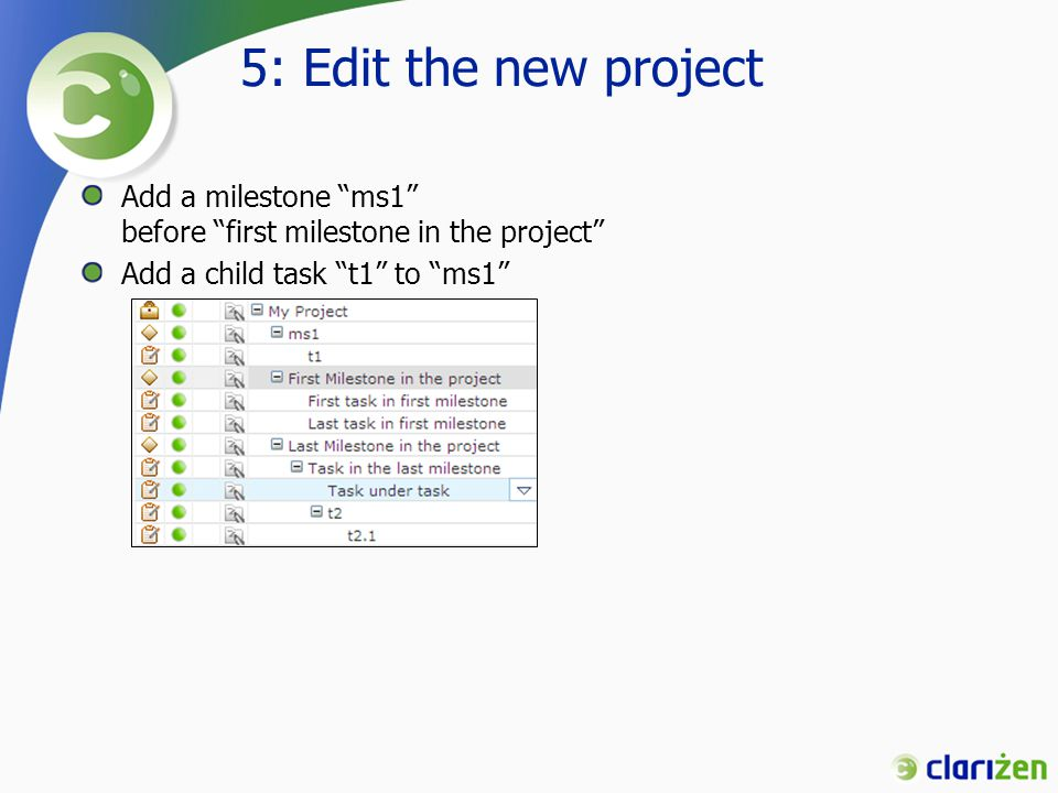 5: Edit the new project Add a milestone ms1 before first milestone in the project Add a child task t1 to ms1