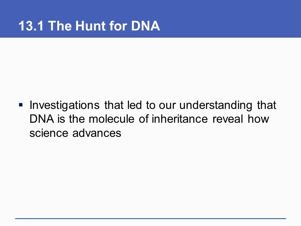 13.1 The Hunt for DNA Investigations that led to our understanding that DNA is the molecule of inheritance reveal how science advances.